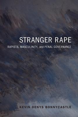 Stranger Rape: Rapists, Masculinity, and Penal Governance  by  Kevin Bonnycastle