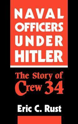 Naval Officers Under Hitler: The Story of Crew 34  by  Eric C. Rust