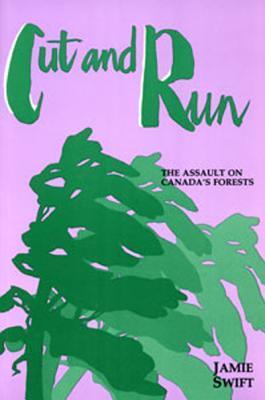 Cut and Run: The Assault on Canadas Forests Jamie Swift