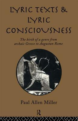 Lyric Texts and Lyric Consciousness: The Birth of a Genre from Archaic Greece to Augustan Rome Paul Allen Miller