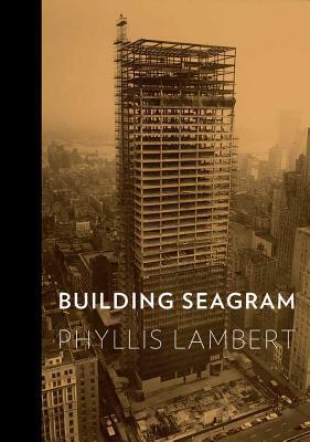 Building Seagram  by  Phyllis Lambert