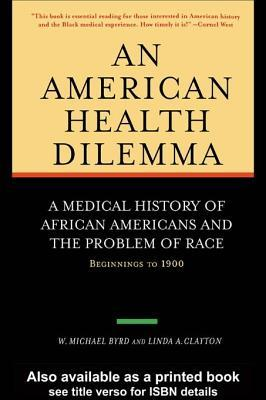 An American Health Dilemma - A Medical History of African Americans and the Problem of Race: Beginnings to 1900, Volume One  by  W Michael Byrd