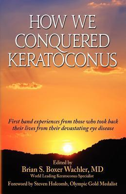 How We Conquered Keratoconus Brian S. Boxer Wachler
