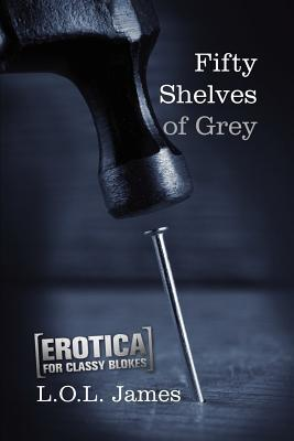 Fifty Shelves of Grey: A Parody: Erotica for Classy Blokes  by  L.O.L. James