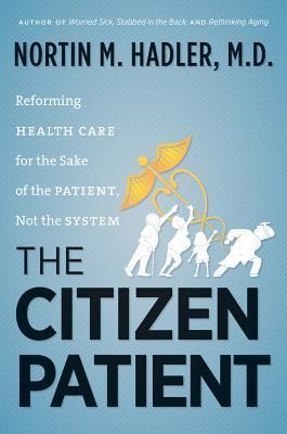 The Citizen Patient: Reforming Health Care for the Sake of the Patient, Not the System Nortin M. Hadler