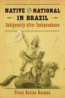 Native and National in Brazil: Indigeneity After Independence Tracy Guzman
