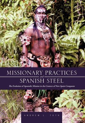 Missionary Practices and Spanish Steel: The Evolution of Apostolic Mission in the Context of New Spain Conquests Andrew L. Toth