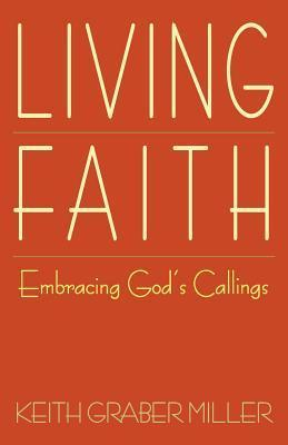 Living Faith: Embracing Gods Callings Keith Graber Miller