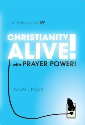 Christianity Alive! with Prayer Power!: A Textbook for Life Frances L. Knight