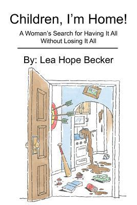Children, Im Home!: A Womans Search for Having It All Without Losing It All  by  Lea Becker