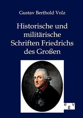 Historische Und Milit Rische Schriften Friedrichs Des Gro En  by  Gustav Berthold Volz