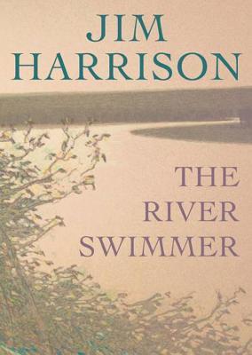 The River Swimmer the River Swimmer: Novellas Novellas  by  Jim Harrison
