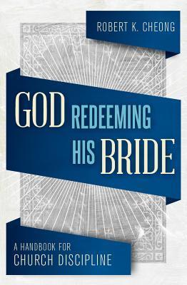 God Redeeming His Bride: A Handbook for Church Discipline  by  Roboert K. Cheong