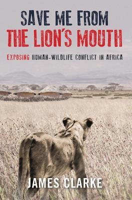 Save Me from the Lions Mouth: Exposing Human-Wildlife Conflict in Africa  by  James Clarke
