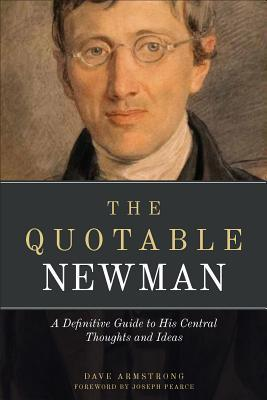 The Quotable Newman: The Definitive Guide to His Central Thoughts and Ideas John Henry Newman