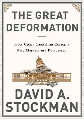 The Great Deformation: How Crony Capitalism Corrupted Free Markets and Democracy  by  David A. Stockman