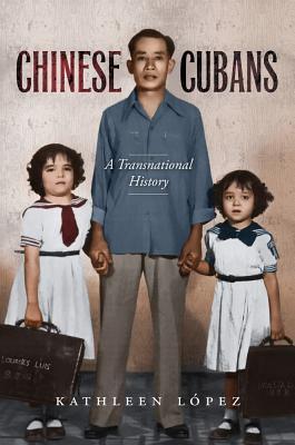 Chinese Cubans: A Transnational History Kathleen M Lopez