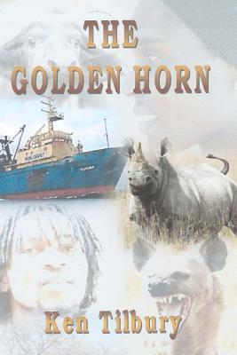 The Golden Horn: The Pursuit of a Ruthless Rhino Poacher Ken Tilbury