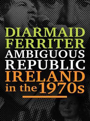 Ambiguous Republic: Ireland in the 1970s Diarmaid Ferriter