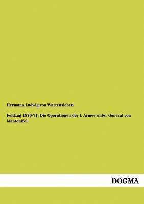 Feldzug 1870-71: Die Operationen Der I. Armee Unter General Von Manteuffel Hermann Ludwig Von Wartensleben