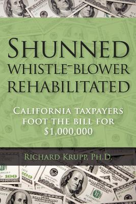 Shunned Whistle Blower Rehabilitated: California Taxpayers Foot the Bill for $1,000,000  by  Richard Krupp