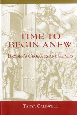 Time to Begin Anew: Drydens Georgics and Aeneis Tanya Caldwell