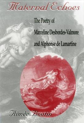 Maternal Echoes: The Poetry Of Marceline Desbordes Valmore And Alphonse De Lamartine  by  Aimee Boutin