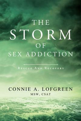 The Storm of Sex Addiction: Rescue and Recovery Connie A Lofgreen