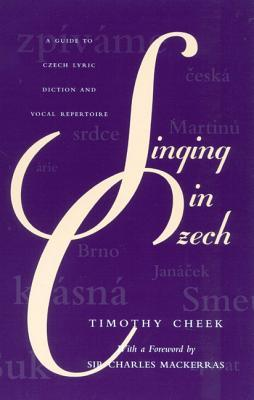 Singing in Czech: A Guide to Czech Lyric Diction and Vocal Repertoire Timothy Cheek