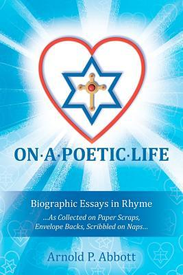 On a Poetic Life: Biographic Essays in Rhyme  by  Arnold P. Abbott