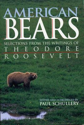 American Bears: Selections from the Writings of Theodore Roosevelt  by  Paul Schullery