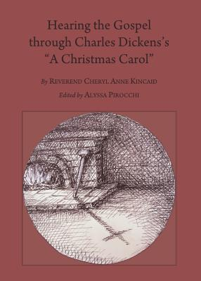 Hearing the Gospel Through Charles Dickenss a Christmas Carol Cheryl Anne Kincaid