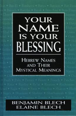 Your Name Is Your Blessing: Hebrew Names and Their Mystical Meanings  by  Benjamin Blech