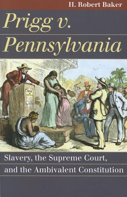Prigg v. Pennsylvania: Slavery, the Supreme Court, and the Ambivalent Constitution  by  H. Robert Baker
