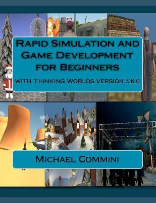 Rapid Simulation and Game Development for Beginners: With Thinking Worlds Version 3.6.0 Michael F. Commini