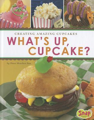 Whats Up, Cupcake?: Creating Amazing Cupcakes  by  Dana Meachen Rau