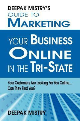 Deepak Mistrys Guide to Marketing Your Business Online in Tri-State: Your Customers Are Looking for You Online... Can They Find You?  by  Deepak Mistry