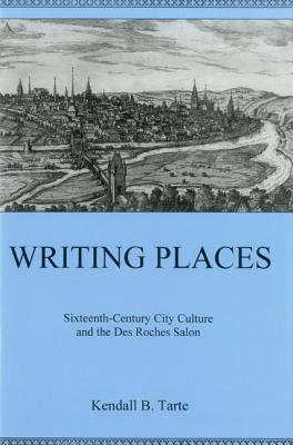Writing Places: Sixteenth-Century City Culture and the Des Roches Salon Kendall Tarte