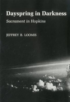 Dayspring in Darkness: Sacrament in Hopkins  by  Jeffrey B. Loomis