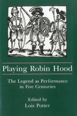 Playing Robin Hood: The Legend as Performance in Five Centuries  by  Lois Potter