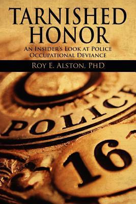 Tarnished Honor: An Insiders Look at Police Occupational Deviance  by  Roy E. Alston