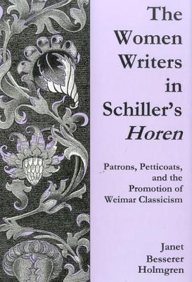 The Women Writers In Schillers Horen: Patrons, Petticoats, And The Promotion Of Weimar Classicism  by  Janet Besserer Holmgren
