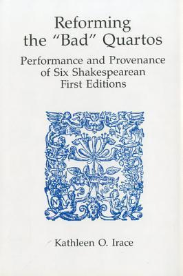 Reforming Bad Quartos: Performance and Provenance of Six Shakespearean First Editions  by  Kathleen O. Irace