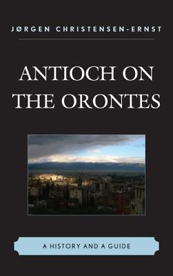 Antioch on the Orontes: A History and a Guide  by  J. Christensen-Ernst