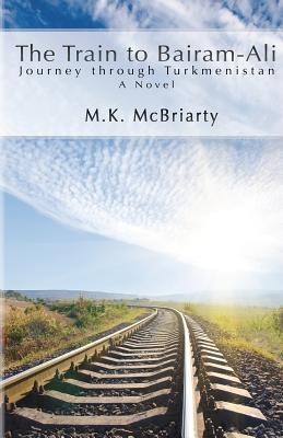 The Train to Bairam-Ali, Journey Through Turkmenistan  by  M.K. McBriarty