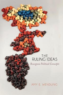 The Ruling Ideas: Bourgeois Political Concepts Amy E. Wendling