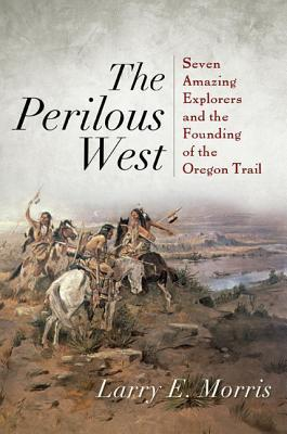 The Perilous West: Seven Amazing Explorers and the Founding of the Oregon Trail  by  Larry E. Morris