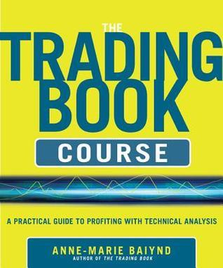 The Trading Book Course: A Practical Guide to Profiting with Technical Analysis Anne-Marie Baiynd