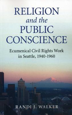 Religion and the Public Conscience: Ecumenical Civil Rights Work in Seattle, 1940-1960  by  Randi J. Walker