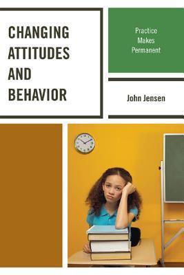 Changing Attitudes and Behavior: Practice Makes Permanent John Jensen